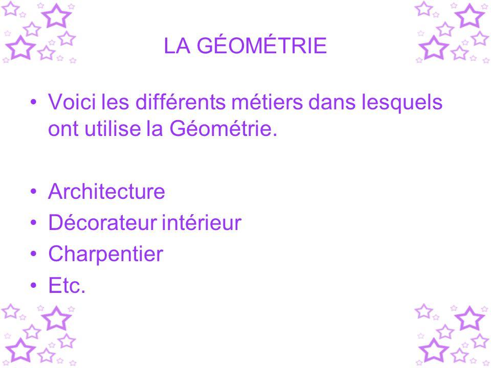 LA GÉOMÉTRIE Voici les différents métiers dans lesquels ont utilise la Géométrie. Architecture. Décorateur intérieur.