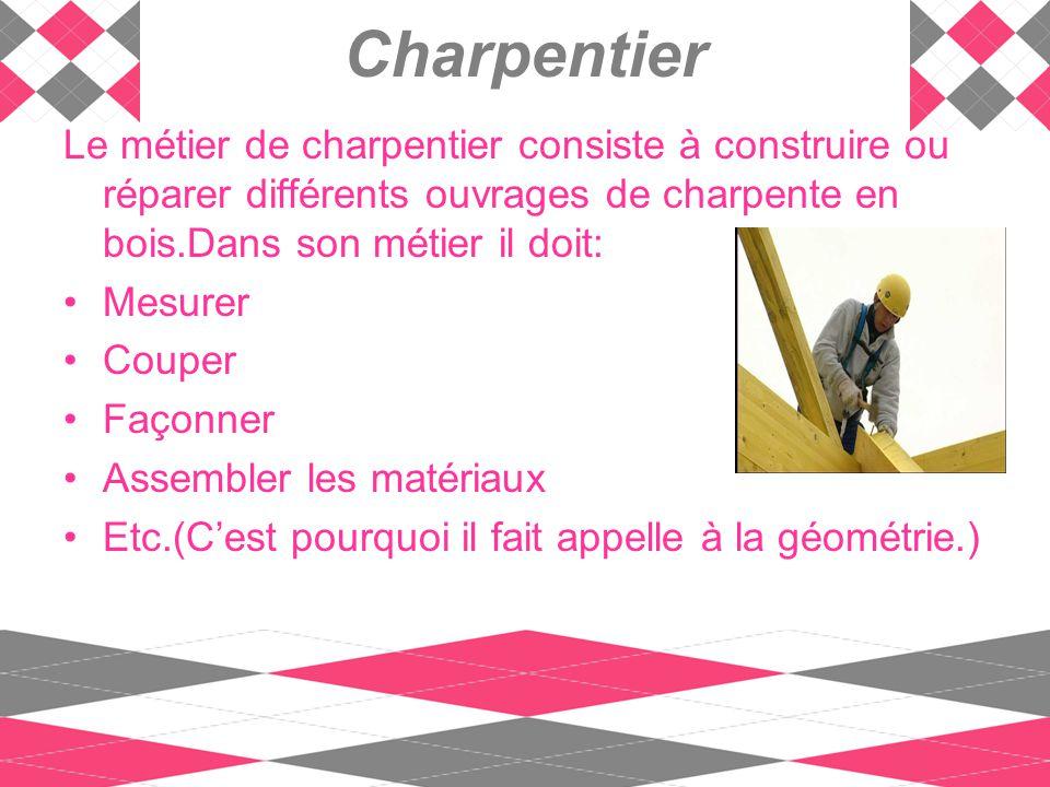 Charpentier Le métier de charpentier consiste à construire ou réparer différents ouvrages de charpente en bois.Dans son métier il doit: