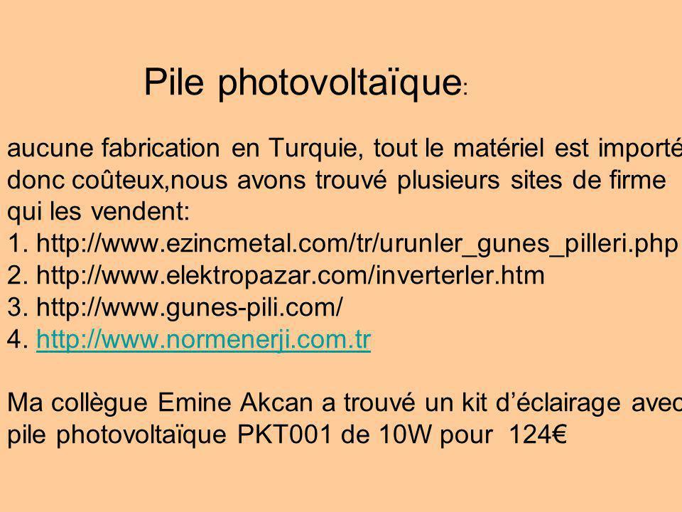 Pile photovoltaïque: aucune fabrication en Turquie, tout le matériel est importé donc coûteux,nous avons trouvé plusieurs sites de firme qui les vendent: 1.