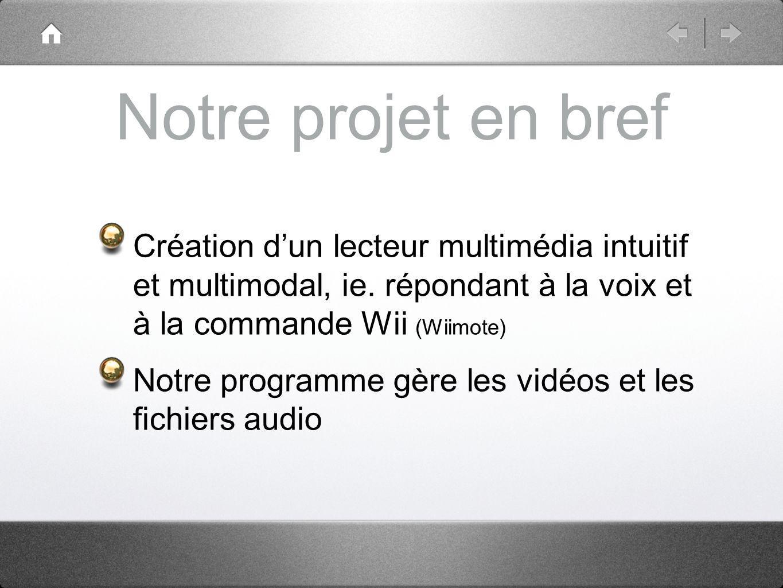 Notre projet en bref Création d'un lecteur multimédia intuitif et multimodal, ie. répondant à la voix et à la commande Wii (Wiimote)