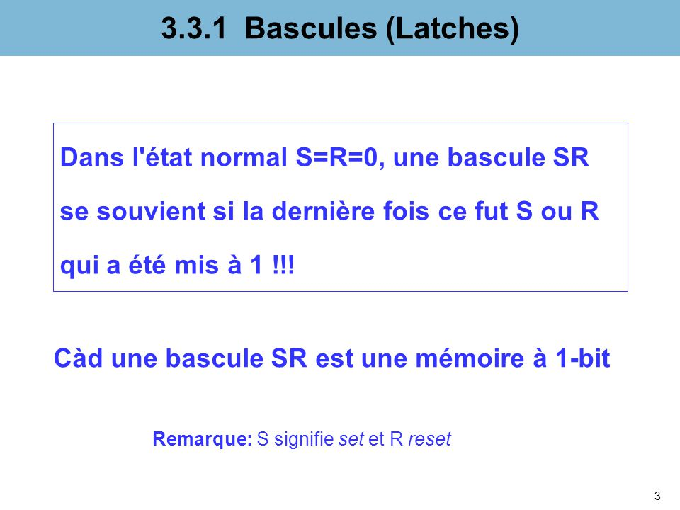 3.3.1 Bascules (Latches) Dans l état normal S=R=0, une bascule SR se souvient si la dernière fois ce fut S ou R qui a été mis à 1 !!!