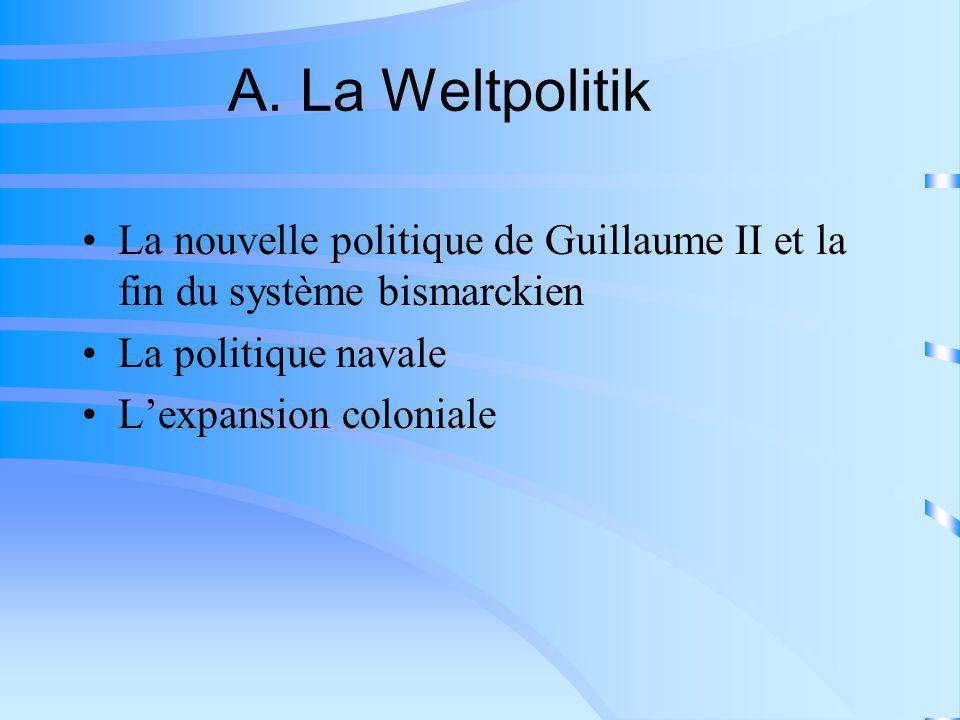 A. La Weltpolitik La nouvelle politique de Guillaume II et la fin du système bismarckien. La politique navale.