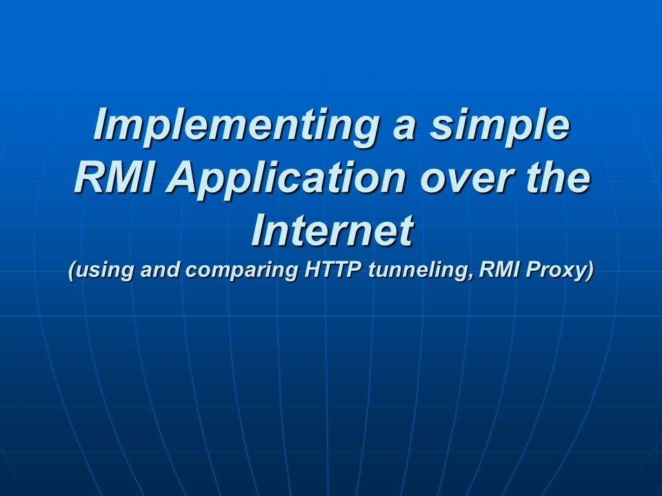 Implementing a simple RMI Application over the Internet (using and comparing HTTP tunneling, RMI Proxy)