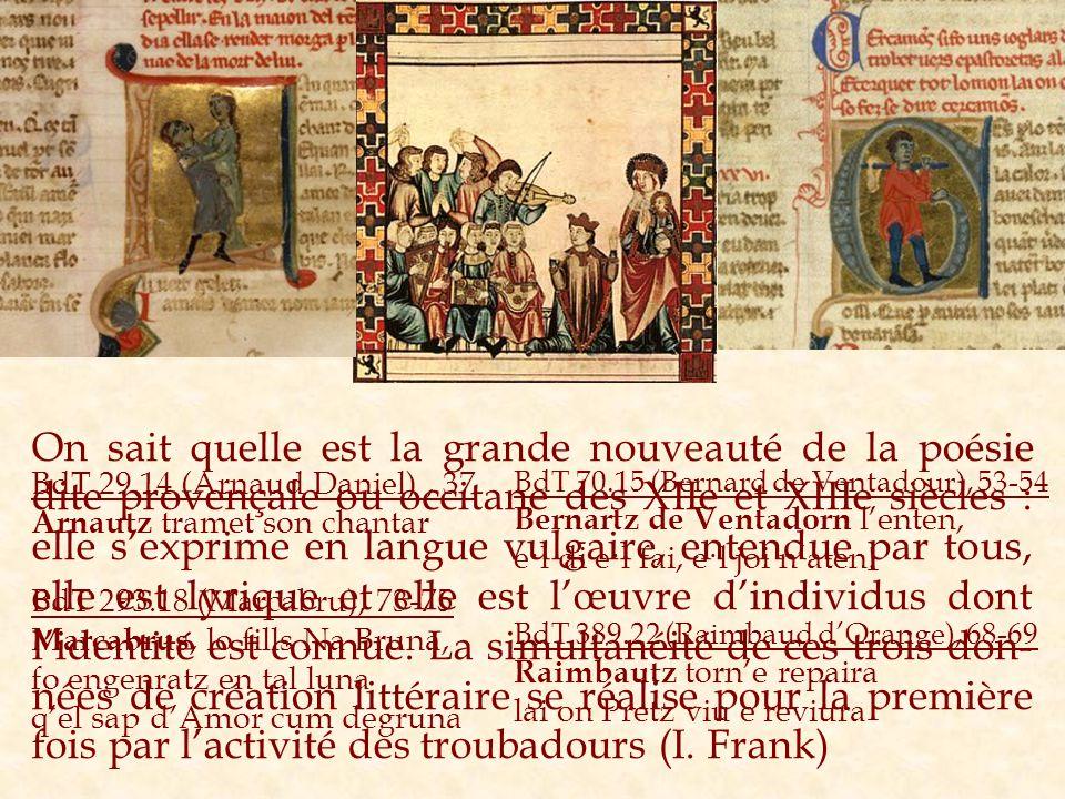 On sait quelle est la grande nouveauté de la poésie dite provençale ou occitane des XIIe et XIIIe siècles : elle s'exprime en langue vulgaire, entendue par tous, elle est lyrique et elle est l'œuvre d'individus dont l'identité est connue. La simultanéité de ces trois don-nées de création littéraire se réalise pour la première fois par l'activité des troubadours (I. Frank)