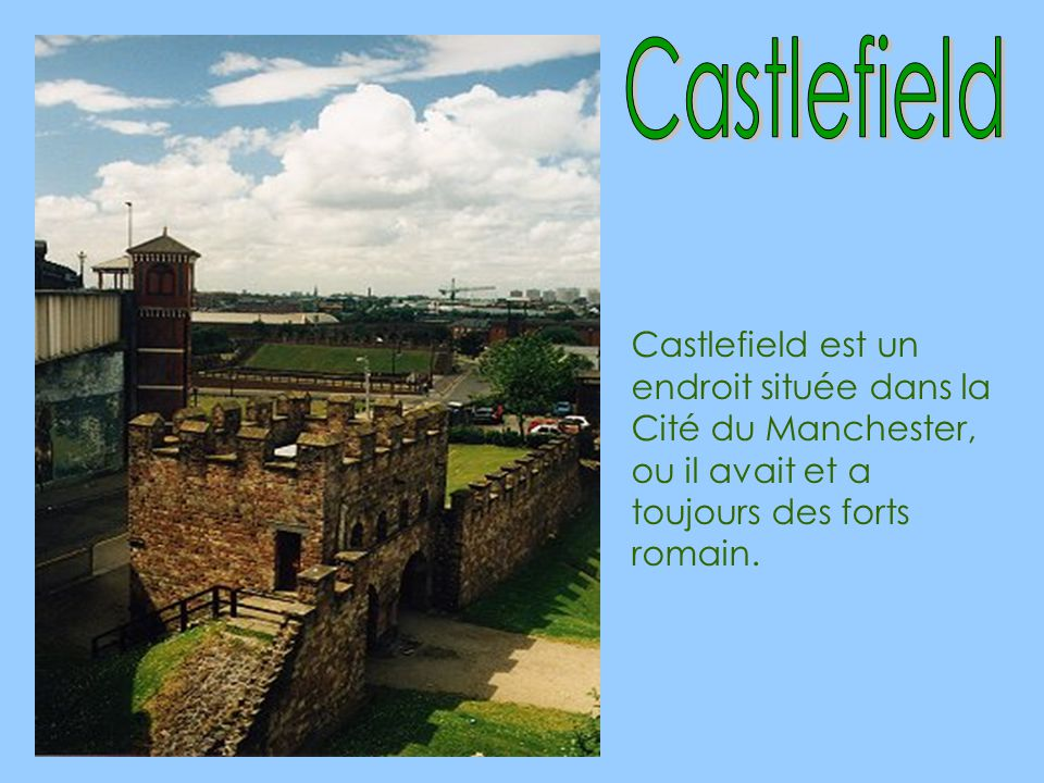 Castlefield Castlefield est un endroit située dans la Cité du Manchester, ou il avait et a toujours des forts romain.