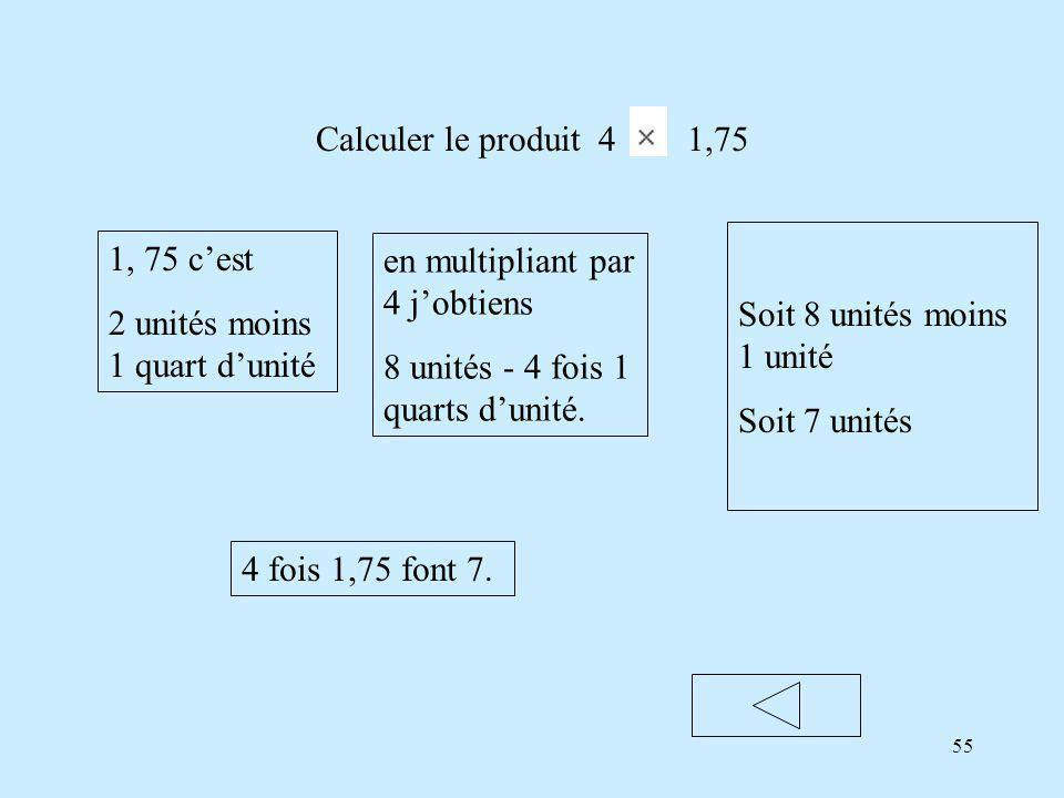 Calculer le produit 4 1,75 Soit 8 unités moins 1 unité. Soit 7 unités. 1, 75 c'est. 2 unités moins 1 quart d'unité.