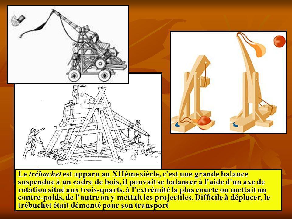 Le trébuchet est apparu au XIIème siècle, c est une grande balance suspendue à un cadre de bois, il pouvait se balancer à l aide d un axe de rotation situé aux trois-quarts, à l extrémité la plus courte on mettait un contre-poids, de l autre on y mettait les projectiles.