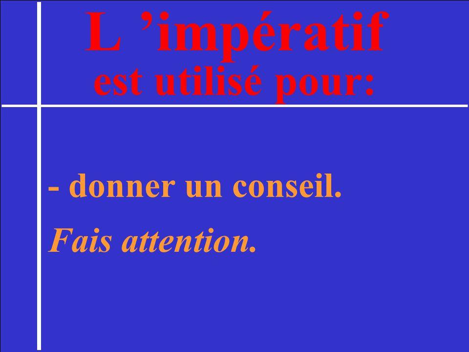 L 'impératif est utilisé pour: - donner un conseil. Fais attention. 2