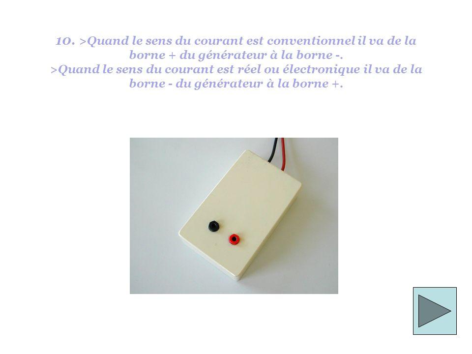 10. >Quand le sens du courant est conventionnel il va de la borne + du générateur à la borne -.