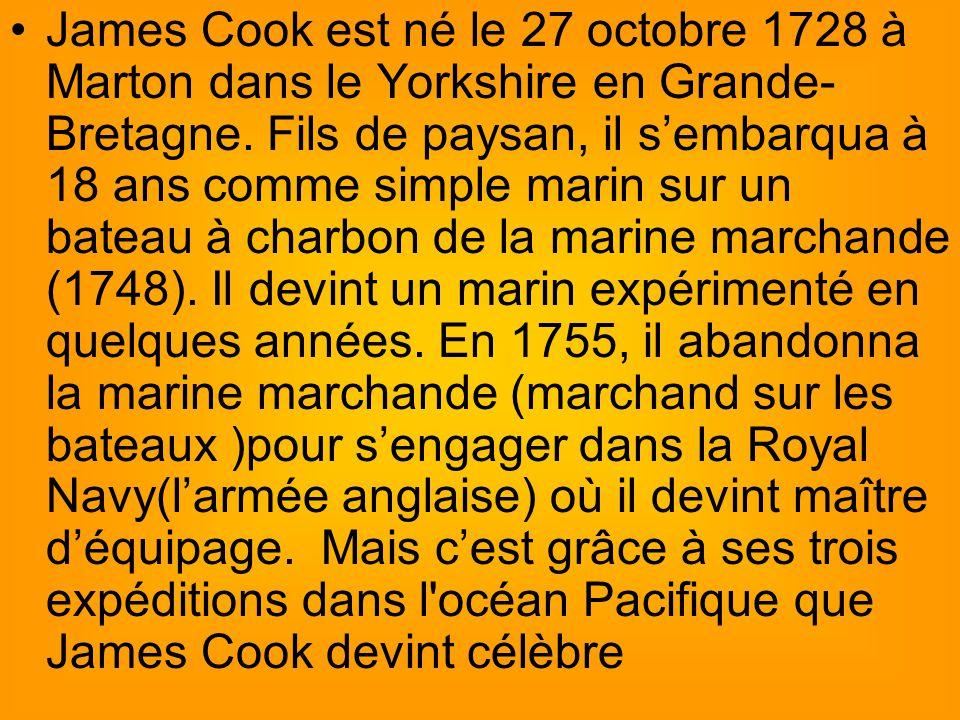 James Cook est né le 27 octobre 1728 à Marton dans le Yorkshire en Grande-Bretagne.