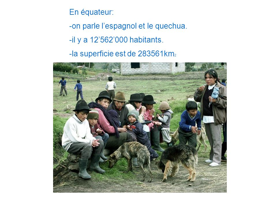 En équateur: -on parle l'espagnol et le quechua. -il y a 12'562'000 habitants. -la superficie est de 283561km2.