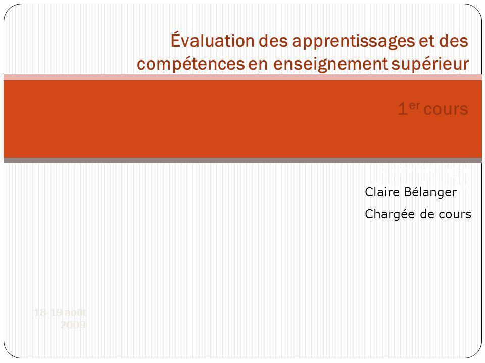 Évaluation des apprentissages et des compétences en enseignement supérieur 1er cours Claire Bélanger Chargée de cours