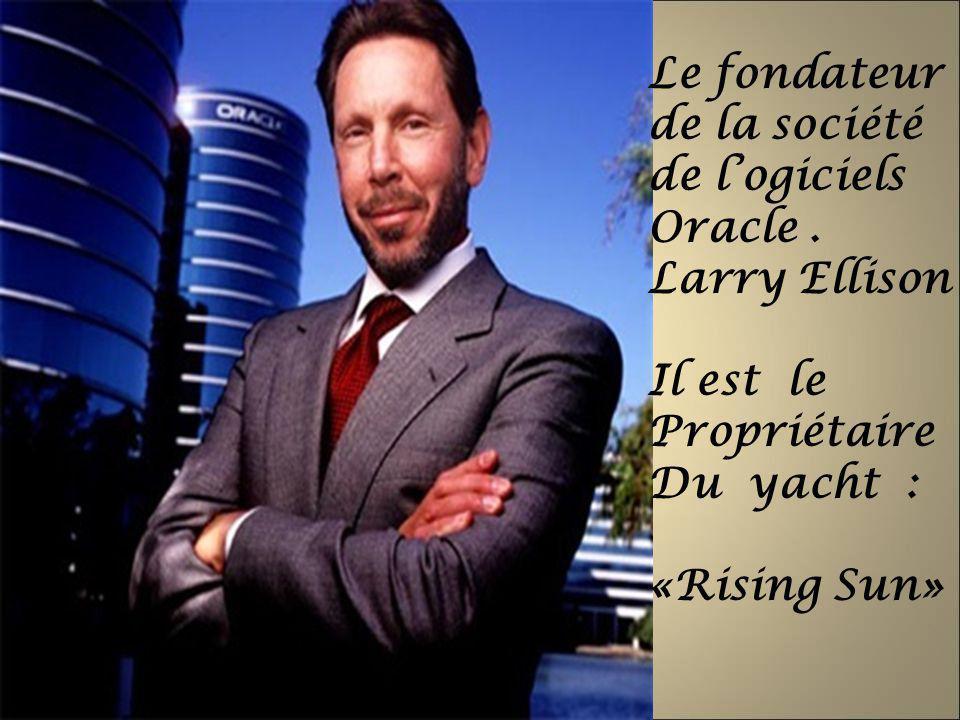Le fondateur de la société de l'ogiciels. Oracle . Larry Ellison. Il est le Propriétaire. Du yacht :