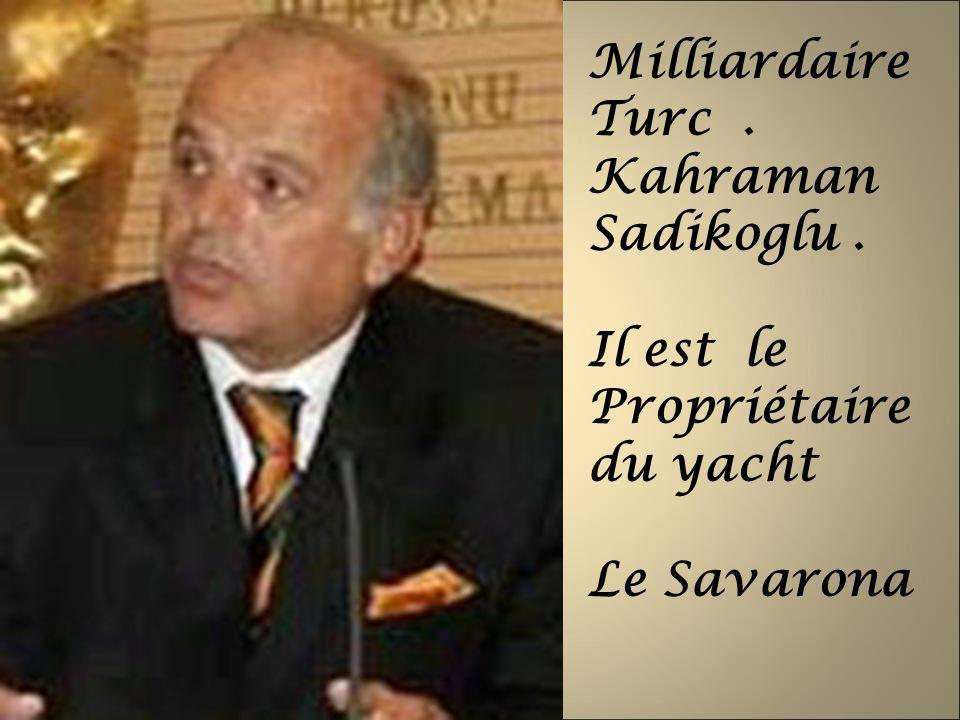 Milliardaire Turc . Kahraman Sadikoglu . Il est le Propriétaire du yacht Le Savarona