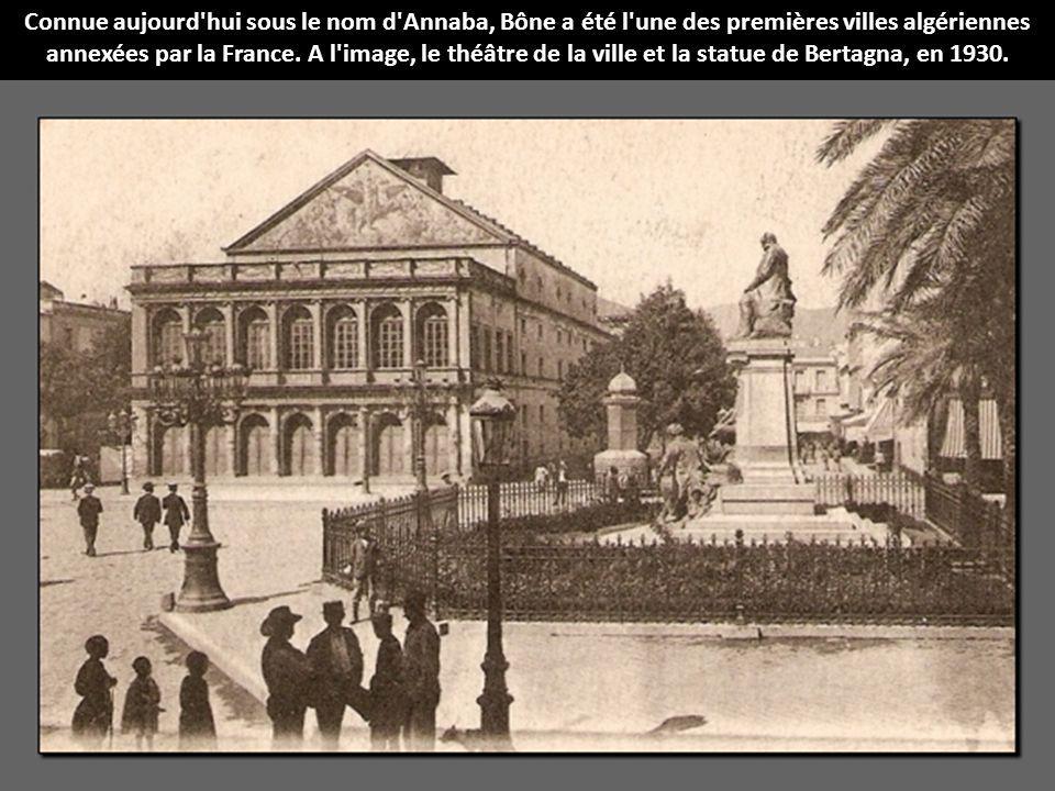 Connue aujourd hui sous le nom d Annaba, Bône a été l une des premières villes algériennes annexées par la France.