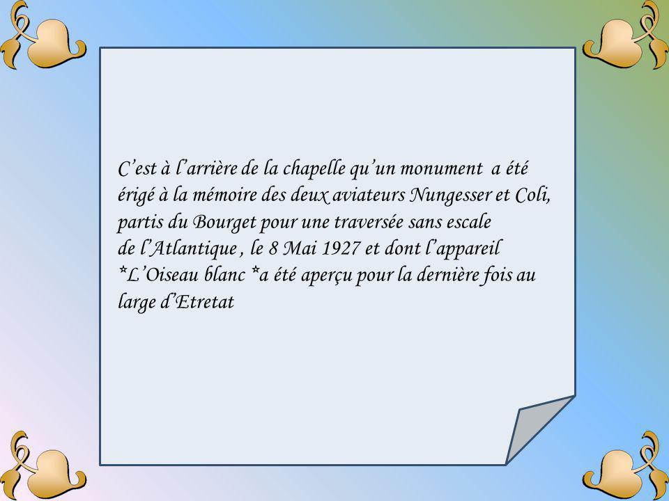 C'est à l'arrière de la chapelle qu'un monument a été érigé à la mémoire des deux aviateurs Nungesser et Coli, partis du Bourget pour une traversée sans escale de l'Atlantique , le 8 Mai 1927 et dont l'appareil *L'Oiseau blanc *a été aperçu pour la dernière fois au large d'Etretat
