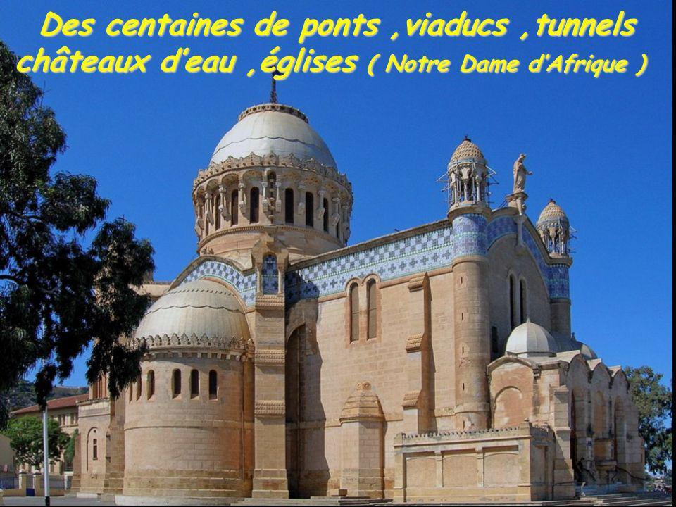 Des centaines de ponts ,viaducs ,tunnels châteaux d'eau ,églises ( Notre Dame d'Afrique )