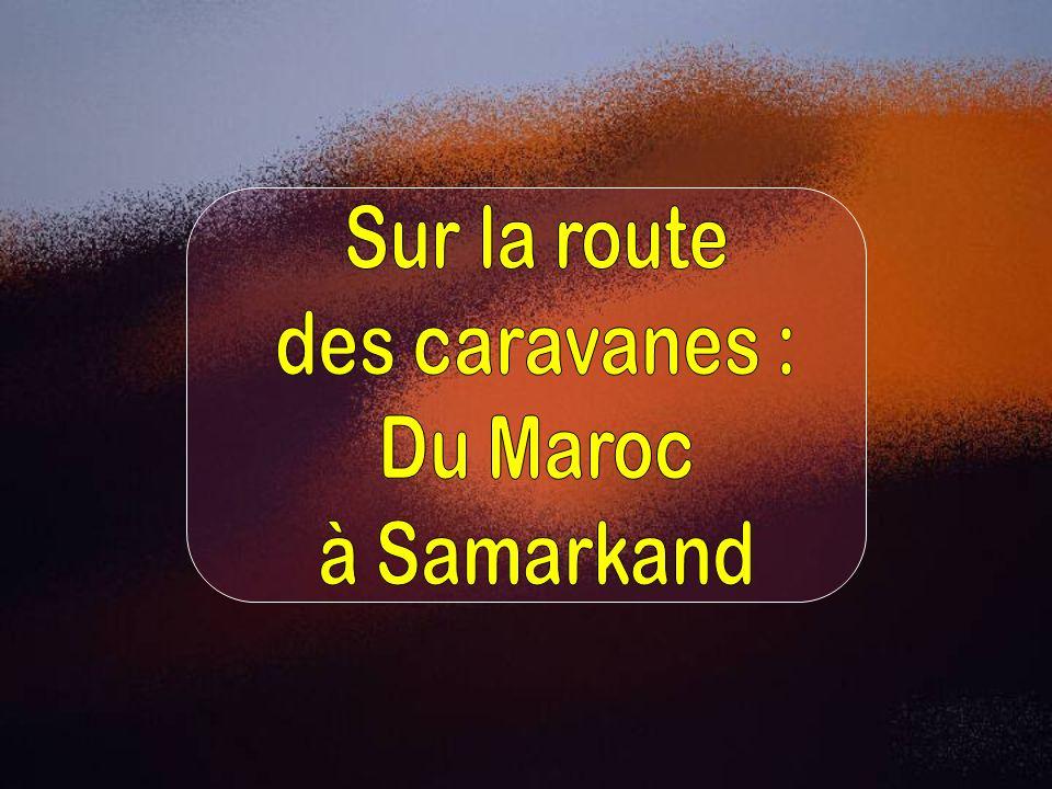 Sur la route des caravanes : Du Maroc à Samarkand