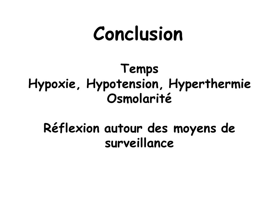 Conclusion Temps Hypoxie, Hypotension, Hyperthermie Osmolarité Réflexion autour des moyens de surveillance.