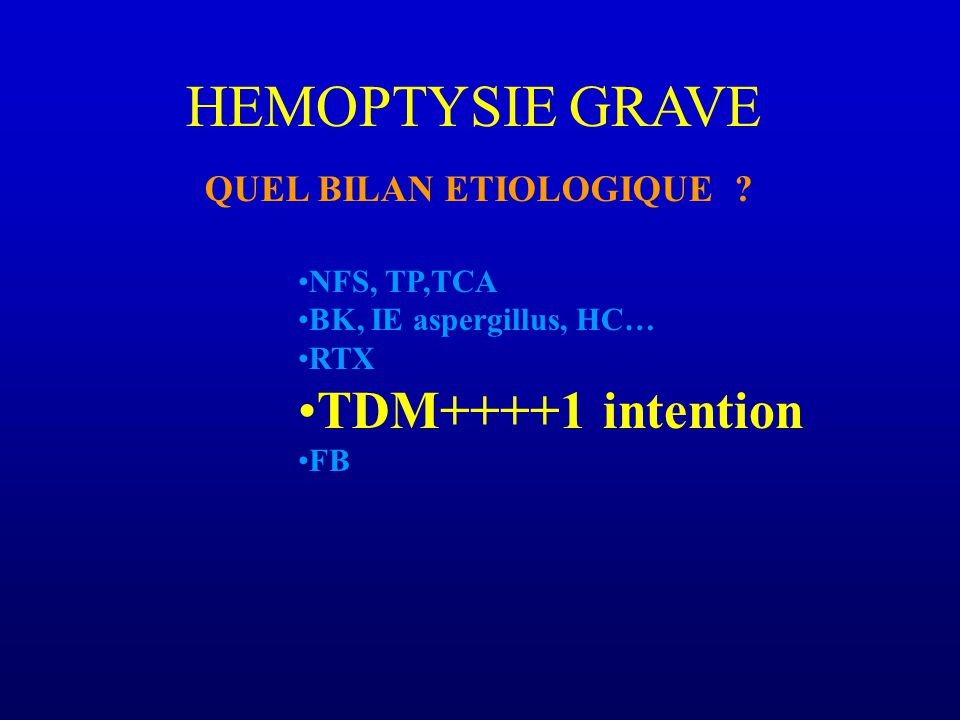 HEMOPTYSIE GRAVE TDM++++1 intention QUEL BILAN ETIOLOGIQUE