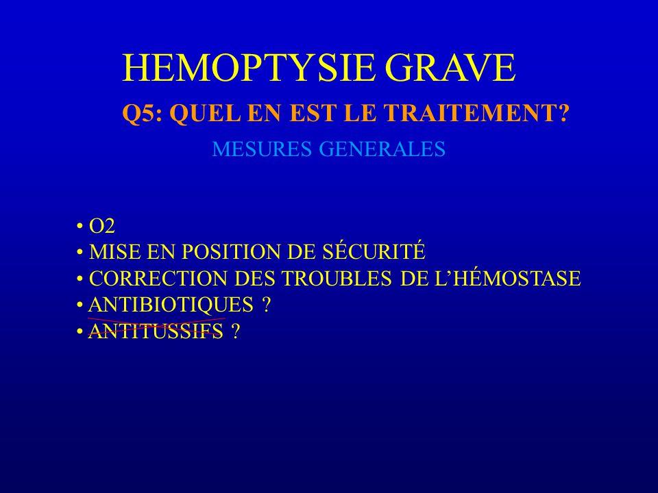 HEMOPTYSIE GRAVE Q5: QUEL EN EST LE TRAITEMENT MESURES GENERALES O2