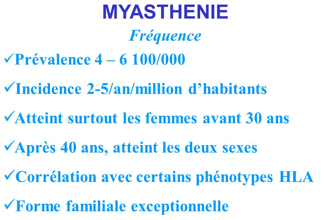 MYASTHENIE Fréquence Incidence 2-5/an/million d'habitants