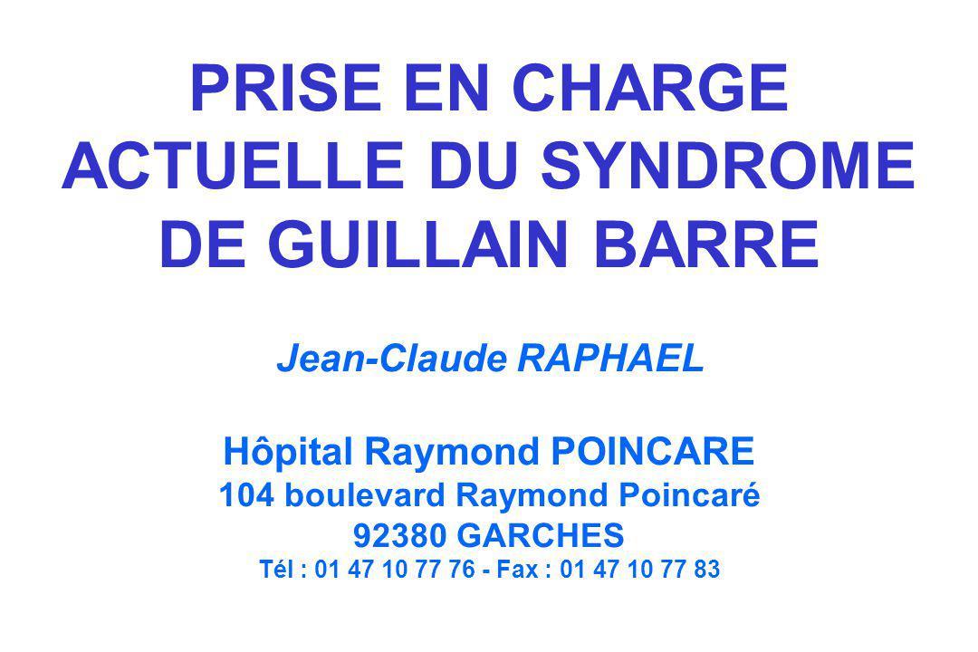 PRISE EN CHARGE ACTUELLE DU SYNDROME DE GUILLAIN BARRE Jean-Claude RAPHAEL Hôpital Raymond POINCARE 104 boulevard Raymond Poincaré 92380 GARCHES Tél : 01 47 10 77 76 - Fax : 01 47 10 77 83