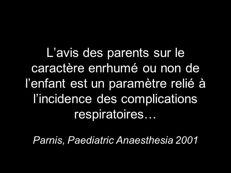 L'avis des parents sur le caractère enrhumé ou non de l'enfant est un paramètre relié à l'incidence des complications respiratoires… Parnis, Paediatric Anaesthesia 2001