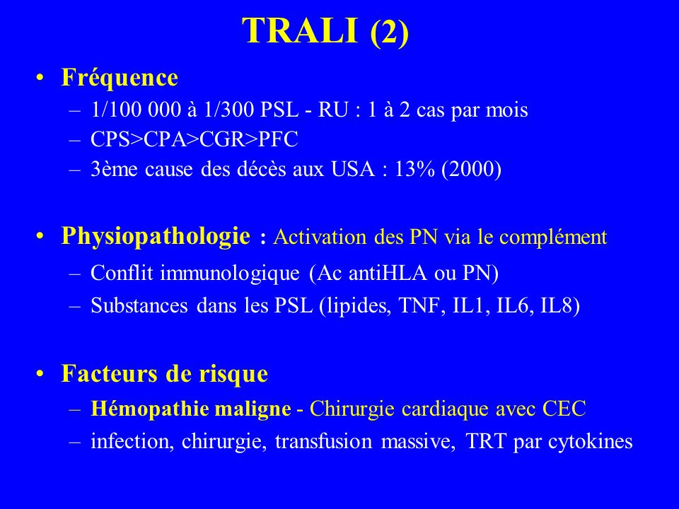 TRALI (2) Fréquence. 1/100 000 à 1/300 PSL - RU : 1 à 2 cas par mois. CPS>CPA>CGR>PFC. 3ème cause des décès aux USA : 13% (2000)