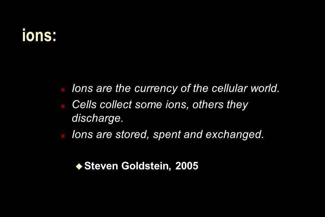 ions: Ions are the currency of the cellular world.