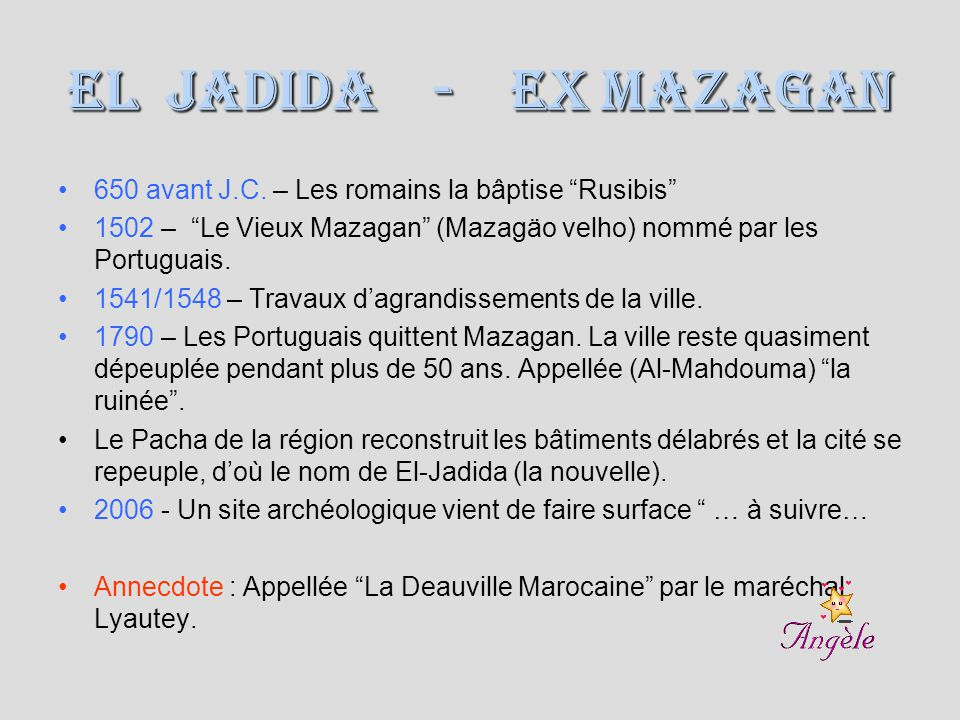 El Jadida - ex Mazagan 650 avant J.C. – Les romains la bâptise Rusibis 1502 – Le Vieux Mazagan (Mazagäo velho) nommé par les Portuguais.