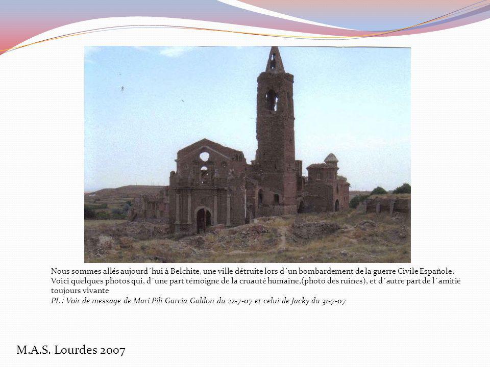 Nous sommes allés aujourd´hui à Belchite, une ville détruite lors d´un bombardement de la guerre Civile Españole. Voici quelques photos qui, d´une part témoigne de la cruauté humaine,(photo des ruines), et d´autre part de l´amitié toujours vivante PL : Voir de message de Mari Pili Garcia Galdon du 22-7-07 et celui de Jacky du 31-7-07