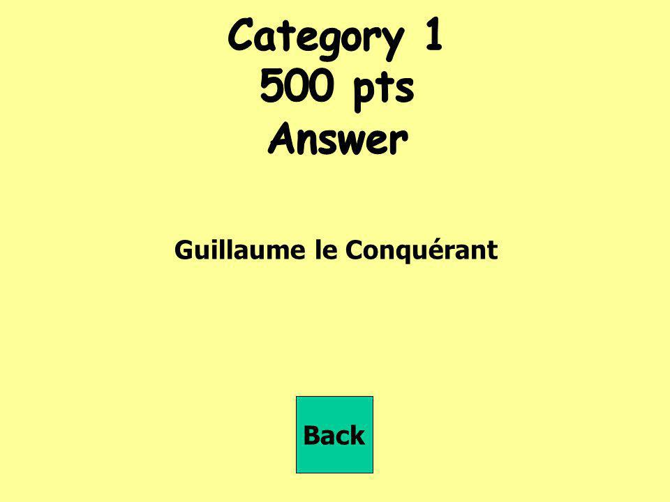 Category 1 500 pts Answer Guillaume le Conquérant Back