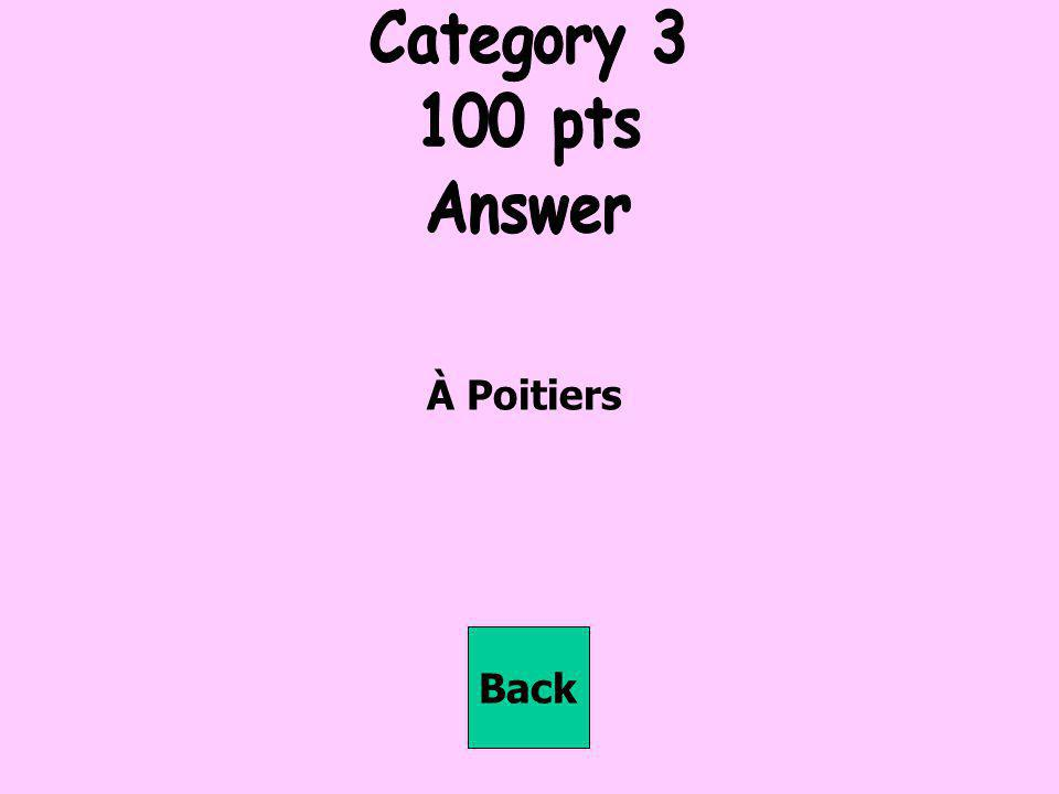 Category 3 100 pts Answer À Poitiers Back
