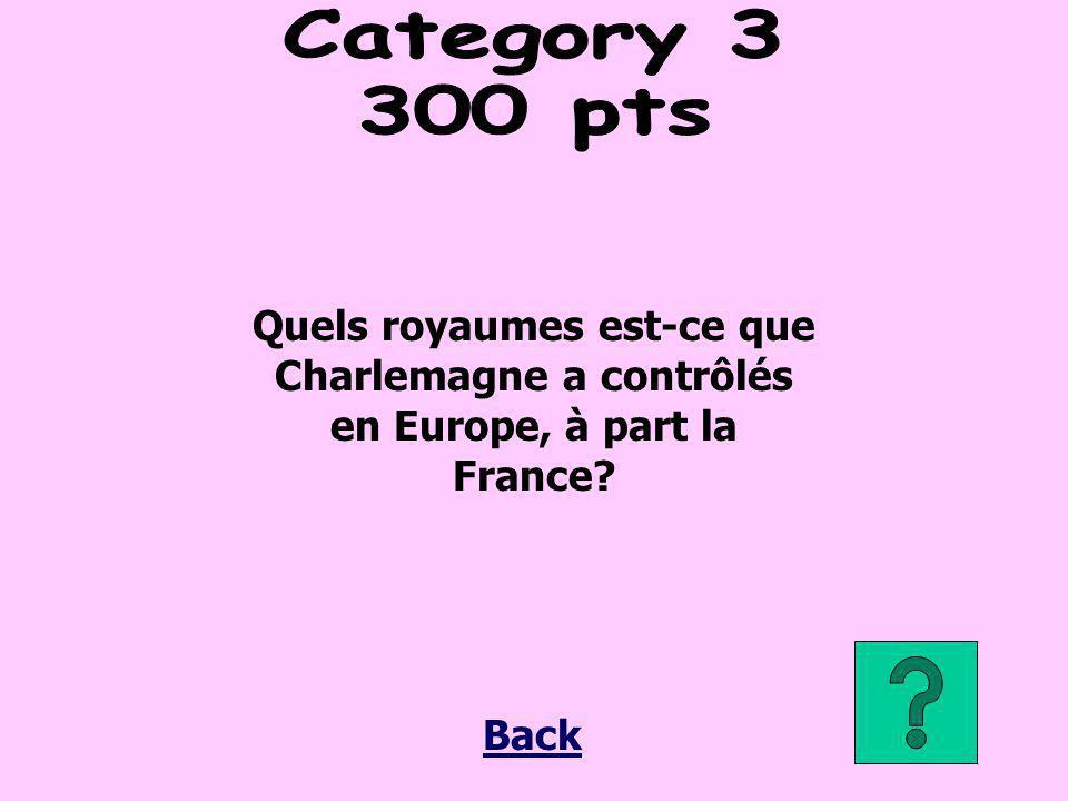 Category 3 300 pts. Quels royaumes est-ce que Charlemagne a contrôlés en Europe, à part la France