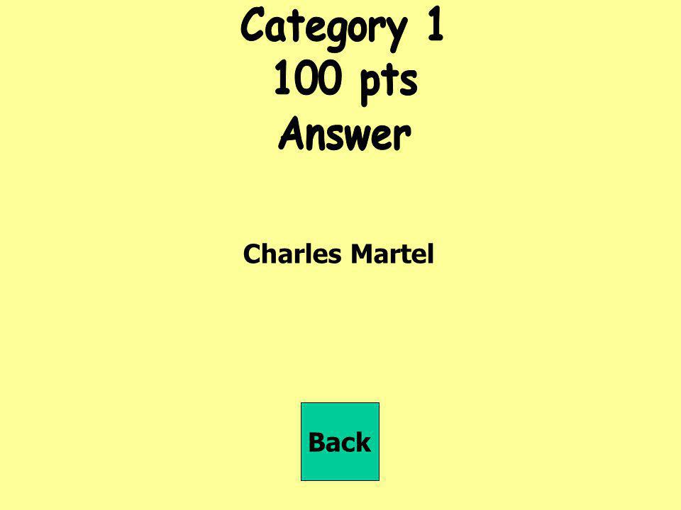 Category 1 100 pts Answer Charles Martel Back