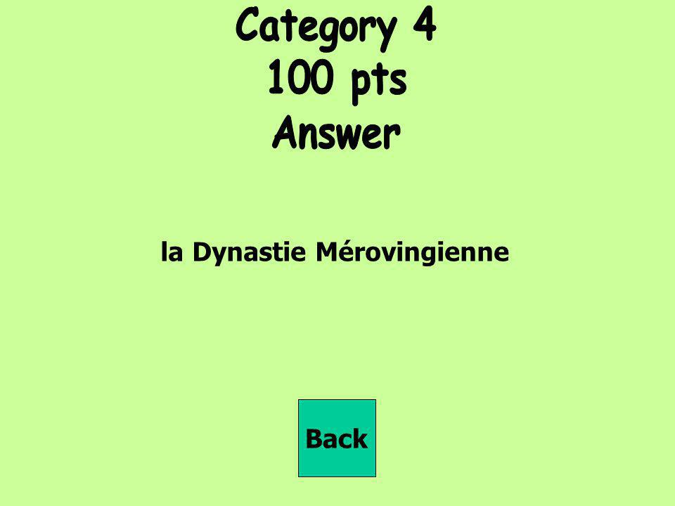 Category 4 100 pts Answer la Dynastie Mérovingienne Back