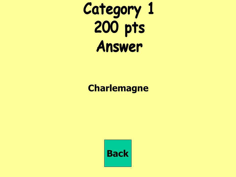 Category 1 200 pts Answer Charlemagne Back