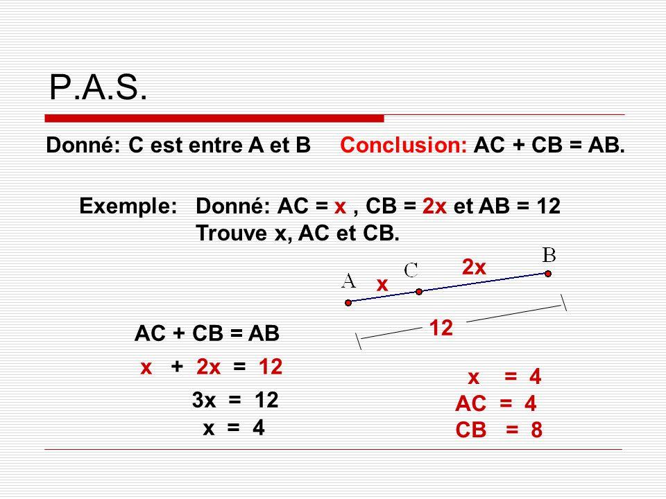 P.A.S. Donné: C est entre A et B Conclusion: AC + CB = AB. Exemple: