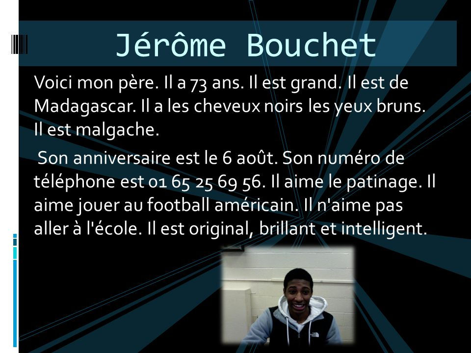 Jérôme Bouchet Voici mon père. Il a 73 ans. Il est grand. Il est de Madagascar. Il a les cheveux noirs les yeux bruns. Il est malgache.