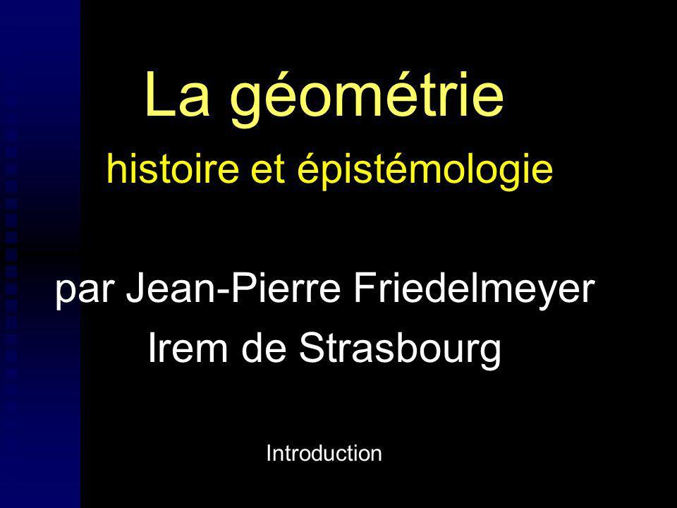 La géométrie histoire et épistémologie par Jean-Pierre Friedelmeyer Irem de Strasbourg Introduction