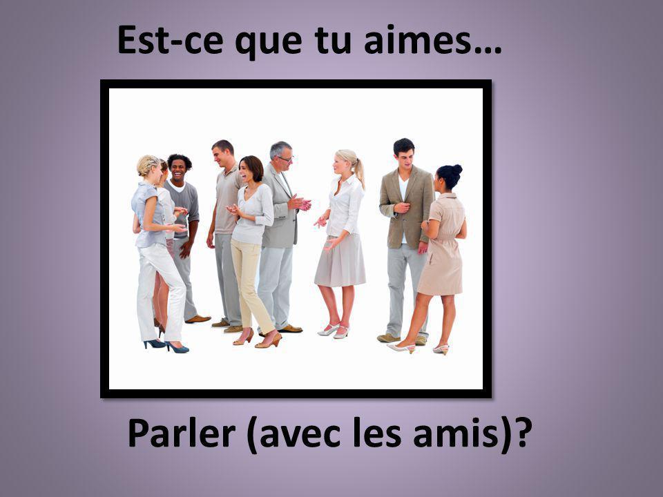 Est-ce que tu aimes… Parler (avec les amis)