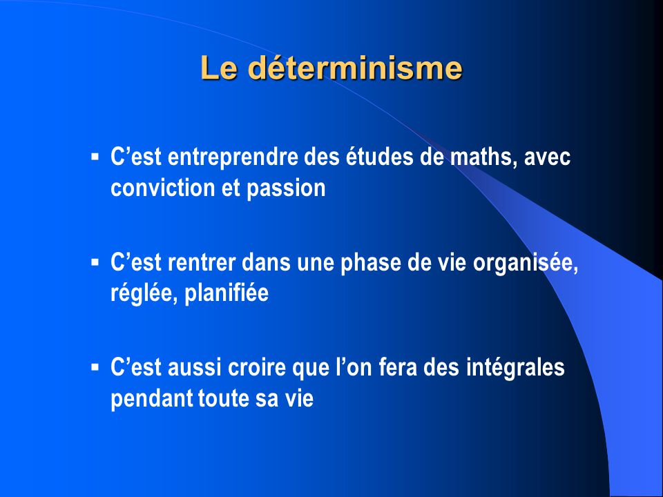 Le déterminisme C'est entreprendre des études de maths, avec conviction et passion. C'est rentrer dans une phase de vie organisée, réglée, planifiée.