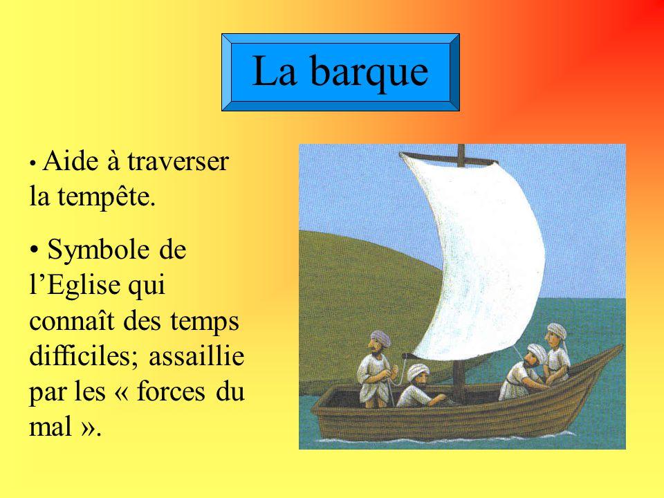 La barque Aide à traverser la tempête. Symbole de l'Eglise qui connaît des temps difficiles; assaillie par les « forces du mal ».
