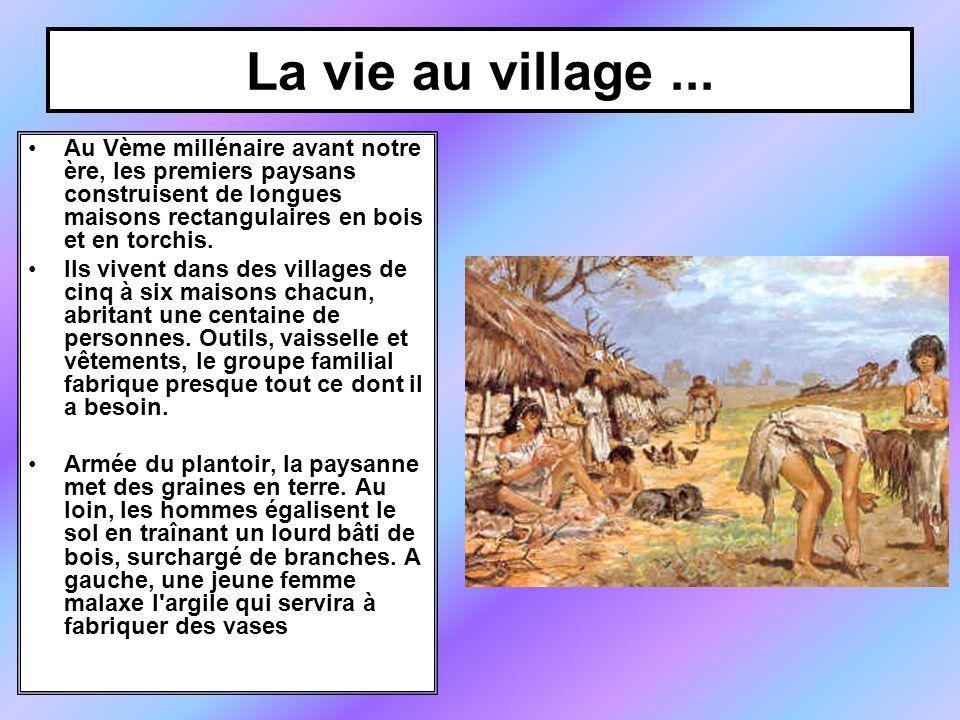 La vie au village ... Au Vème millénaire avant notre ère, les premiers paysans construisent de longues maisons rectangulaires en bois et en torchis.