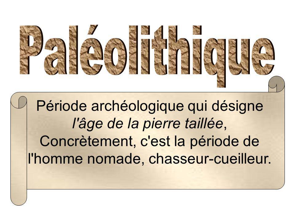 Période archéologique qui désigne l âge de la pierre taillée,
