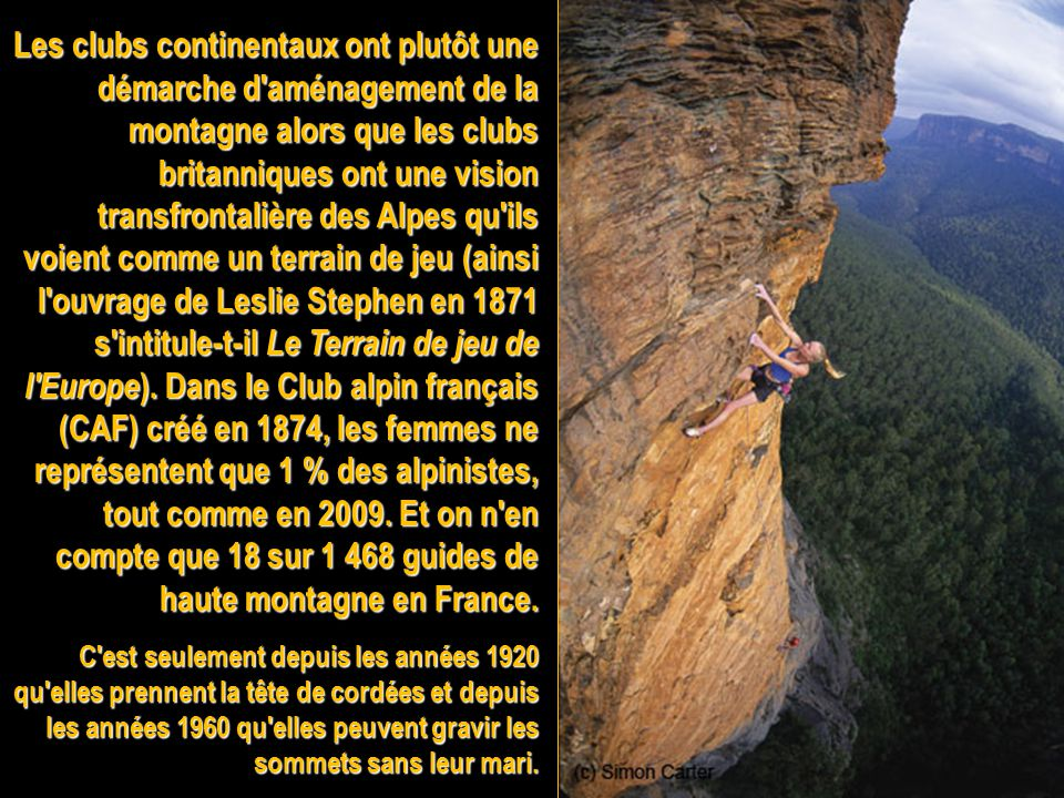 Les clubs continentaux ont plutôt une démarche d aménagement de la montagne alors que les clubs britanniques ont une vision transfrontalière des Alpes qu ils voient comme un terrain de jeu (ainsi l ouvrage de Leslie Stephen en 1871 s intitule-t-il Le Terrain de jeu de l Europe). Dans le Club alpin français (CAF) créé en 1874, les femmes ne représentent que 1 % des alpinistes, tout comme en 2009. Et on n en compte que 18 sur 1 468 guides de haute montagne en France.