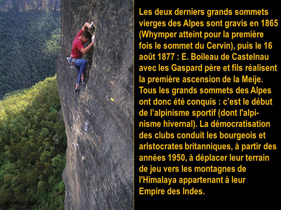 Les deux derniers grands sommets vierges des Alpes sont gravis en 1865 (Whymper atteint pour la première fois le sommet du Cervin), puis le 16 août 1877 : E. Boileau de Castelnau avec les Gaspard père et fils réalisent la première ascension de la Meije. Tous les grands sommets des Alpes ont donc été conquis : c'est le début de l'alpinisme sportif (dont l alpi-nisme hivernal). La démocratisation des clubs conduit les bourgeois et aristocrates britanniques, à partir des années 1950, à déplacer leur terrain de jeu vers les montagnes de l Himalaya appartenant à leur