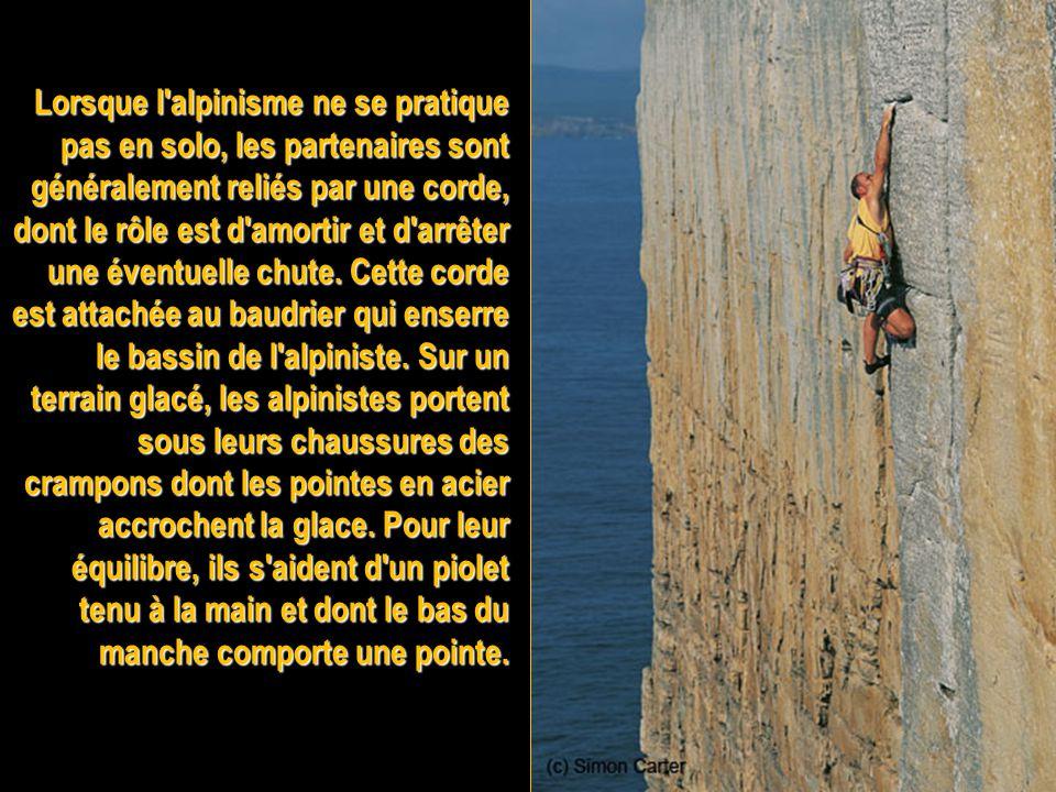 Lorsque l alpinisme ne se pratique pas en solo, les partenaires sont généralement reliés par une corde, dont le rôle est d amortir et d arrêter une éventuelle chute.