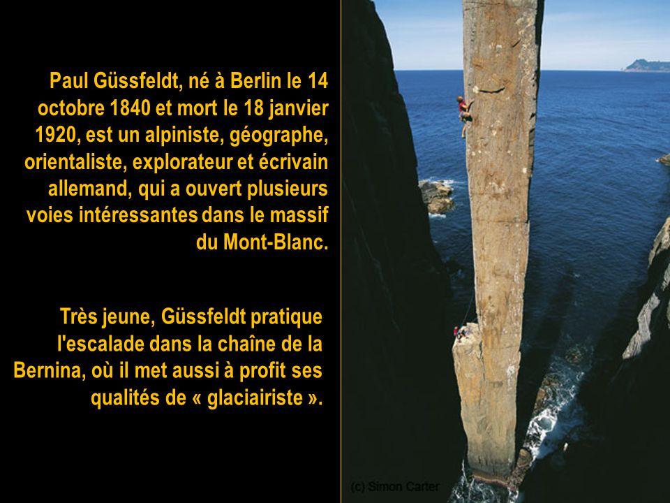 Paul Güssfeldt, né à Berlin le 14 octobre 1840 et mort le 18 janvier 1920, est un alpiniste, géographe, orientaliste, explorateur et écrivain allemand, qui a ouvert plusieurs voies intéressantes dans le massif du Mont-Blanc.